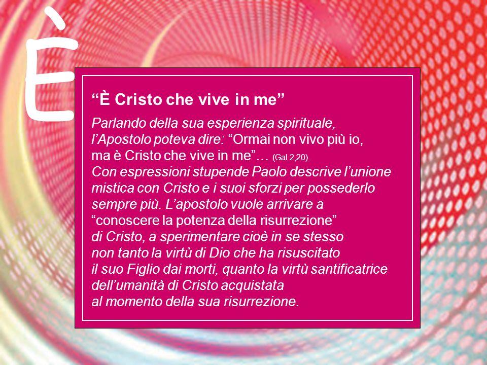 È È Cristo che vive in me Parlando della sua esperienza spirituale, lApostolo poteva dire: Ormai non vivo più io, ma è Cristo che vive in me… (Gal 2,2