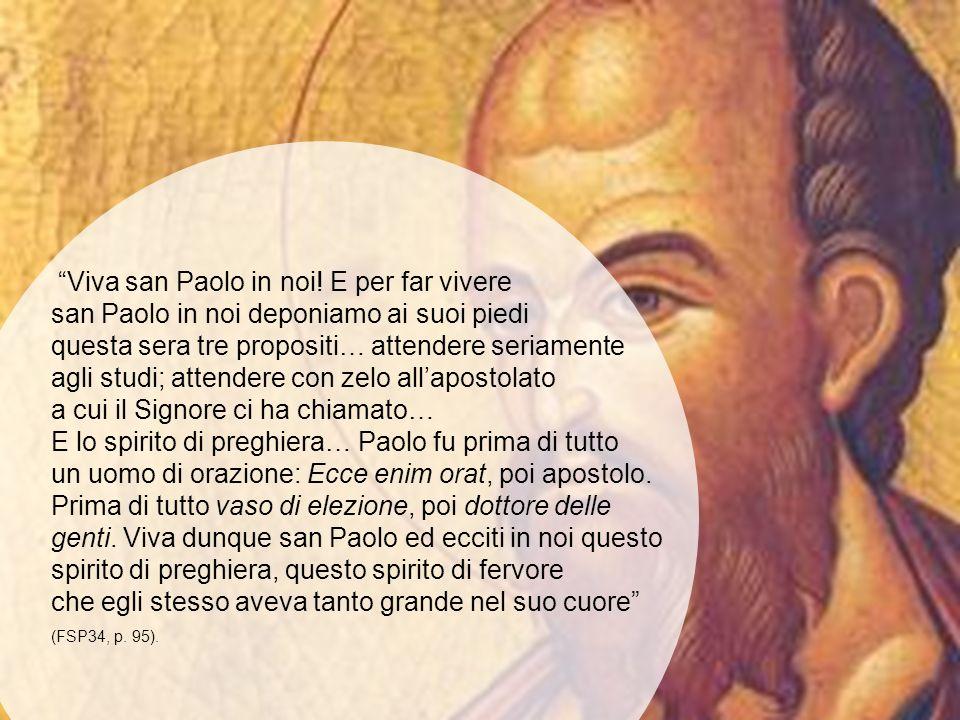 Viva san Paolo in noi! E per far vivere san Paolo in noi deponiamo ai suoi piedi questa sera tre propositi… attendere seriamente agli studi; attendere