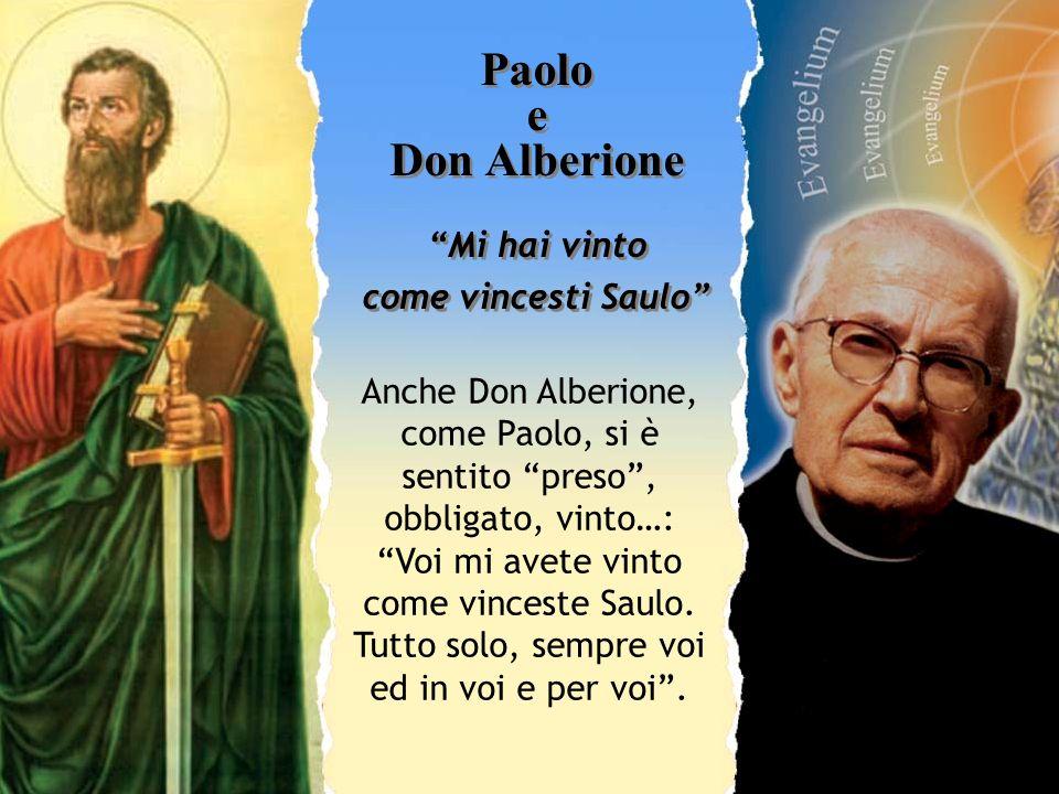 Paolo e Don Alberione Mi hai vinto come vincesti Saulo Anche Don Alberione, come Paolo, si è sentito preso, obbligato, vinto…: Voi mi avete vinto come
