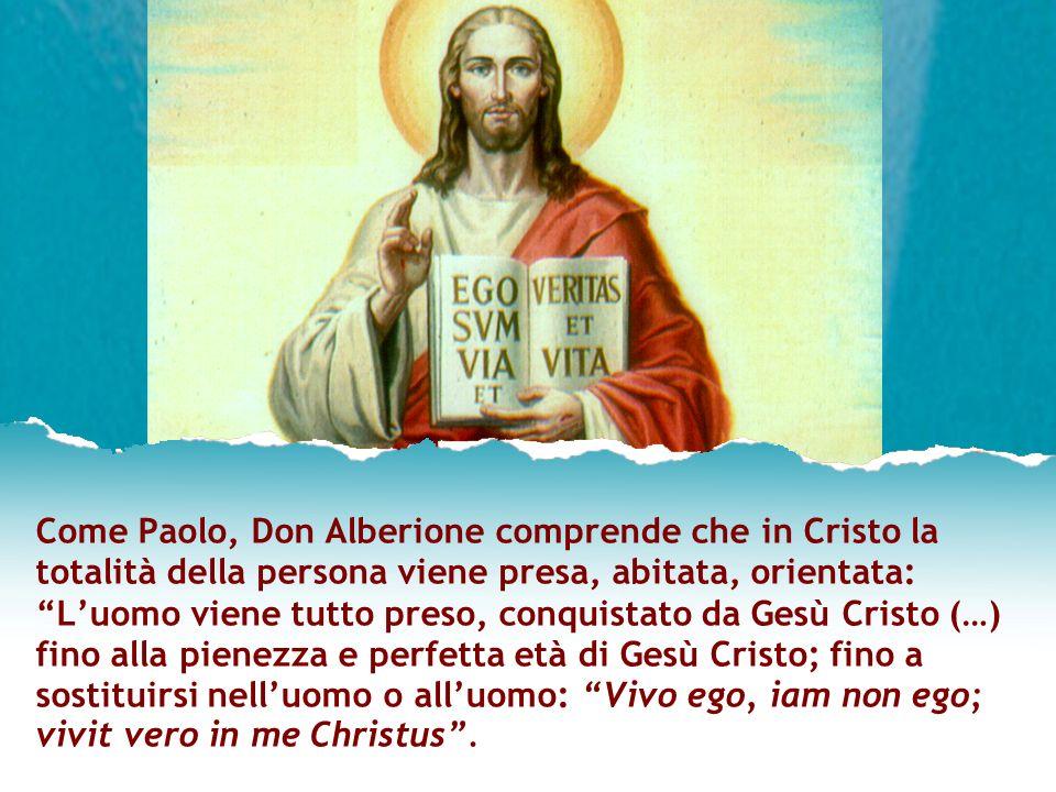 Come Paolo, Don Alberione comprende che in Cristo la totalità della persona viene presa, abitata, orientata: Luomo viene tutto preso, conquistato da G