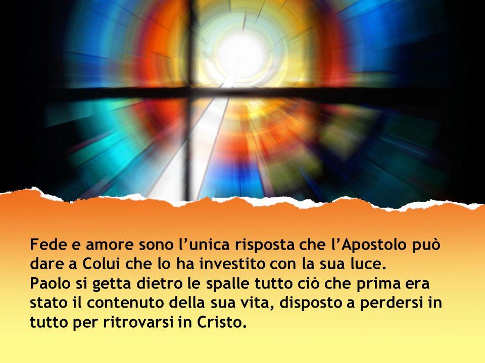 Fede e amore sono lunica risposta che lApostolo può dare a Colui che lo ha investito con la sua luce. Paolo si getta dietro le spalle tutto ciò che pr