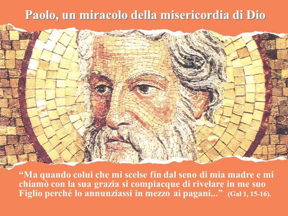 Paolo, un miracolo della misericordia di Dio Ma quando colui che mi scelse fin dal seno di mia madre e mi chiamò con la sua grazia si compiacque di ri