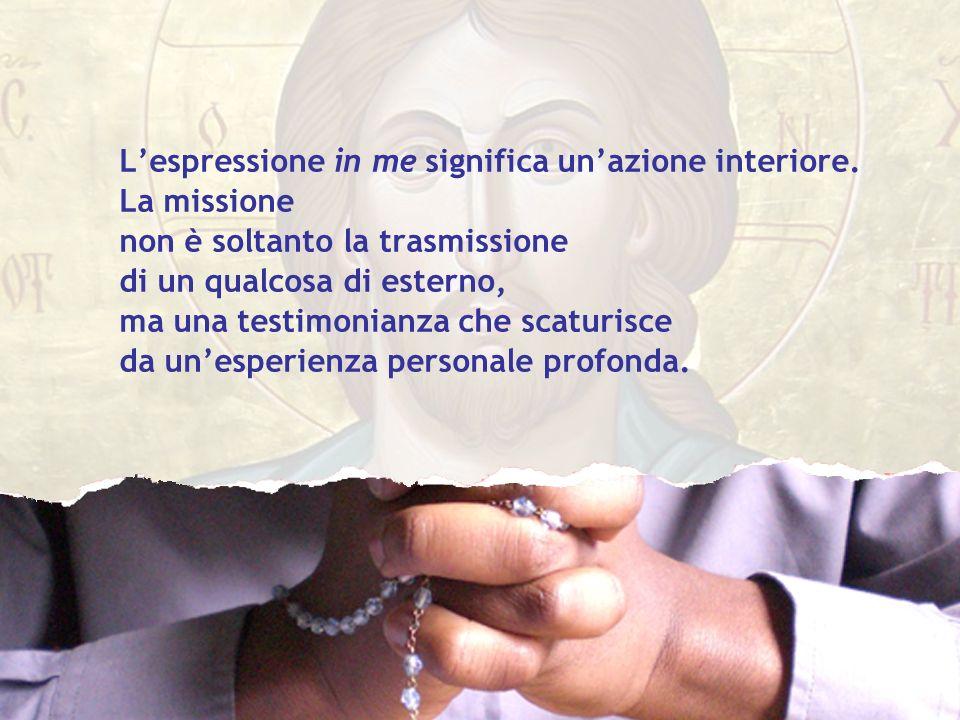 Lespressione in me significa unazione interiore. La missione non è soltanto la trasmissione di un qualcosa di esterno, ma una testimonianza che scatur