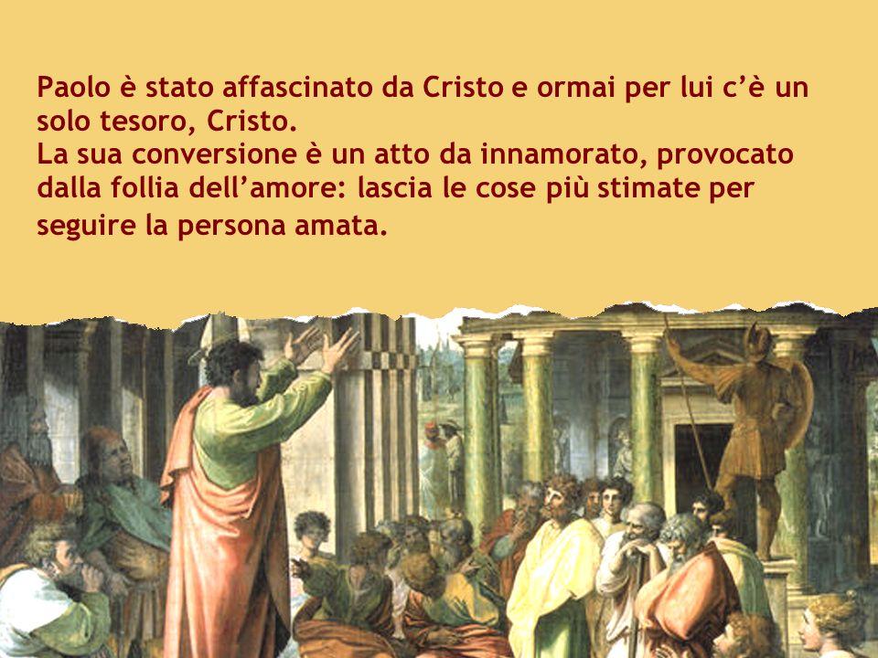Paolo è stato affascinato da Cristo e ormai per lui cè un solo tesoro, Cristo. La sua conversione è un atto da innamorato, provocato dalla follia dell