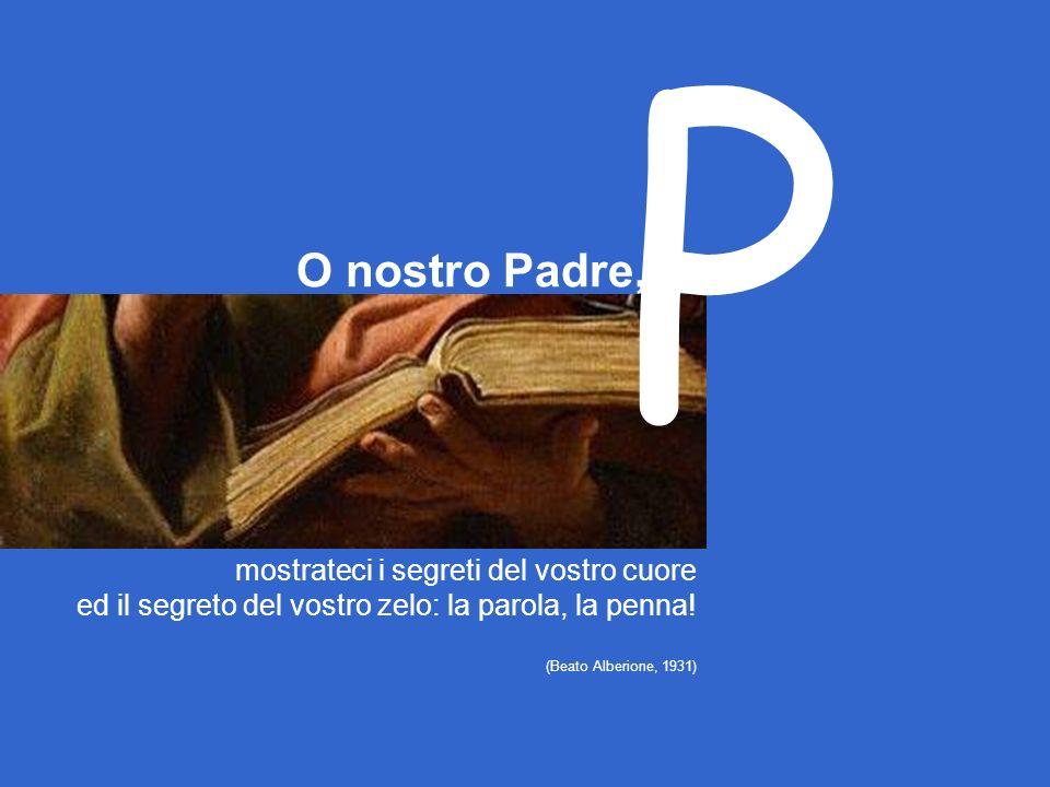 O nostro Padre, mostrateci i segreti del vostro cuore ed il segreto del vostro zelo: la parola, la penna.