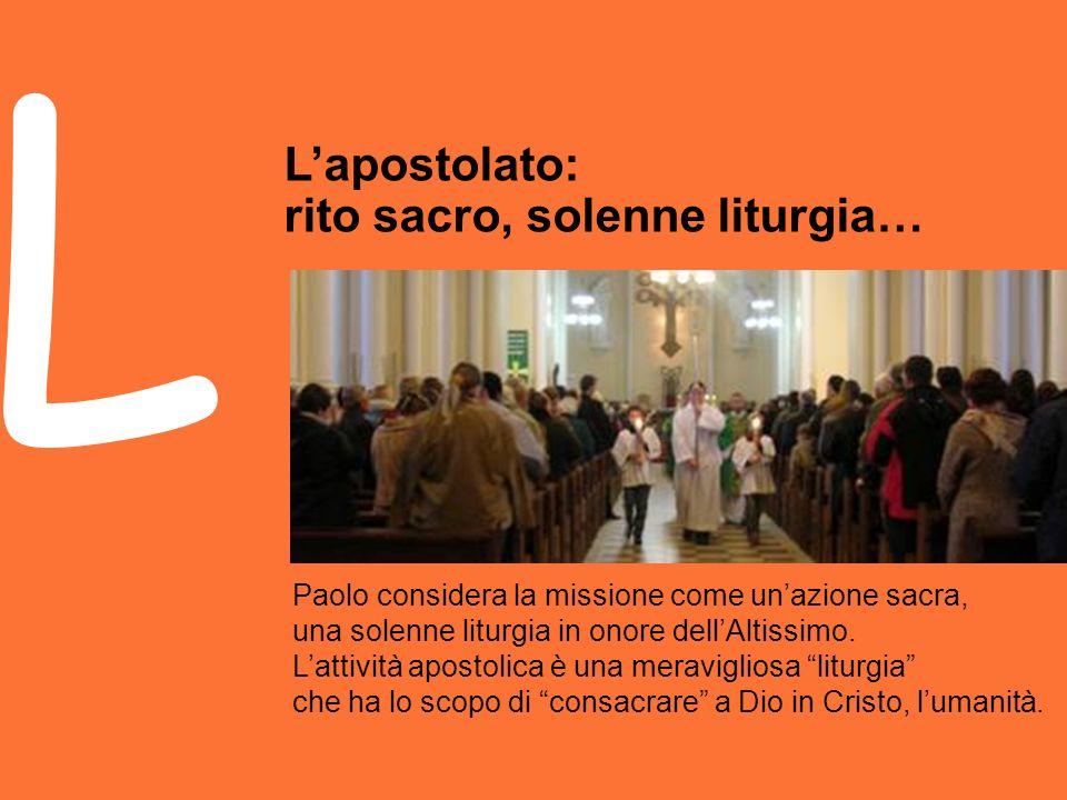 Paolo considera la missione come unazione sacra, una solenne liturgia in onore dellAltissimo.