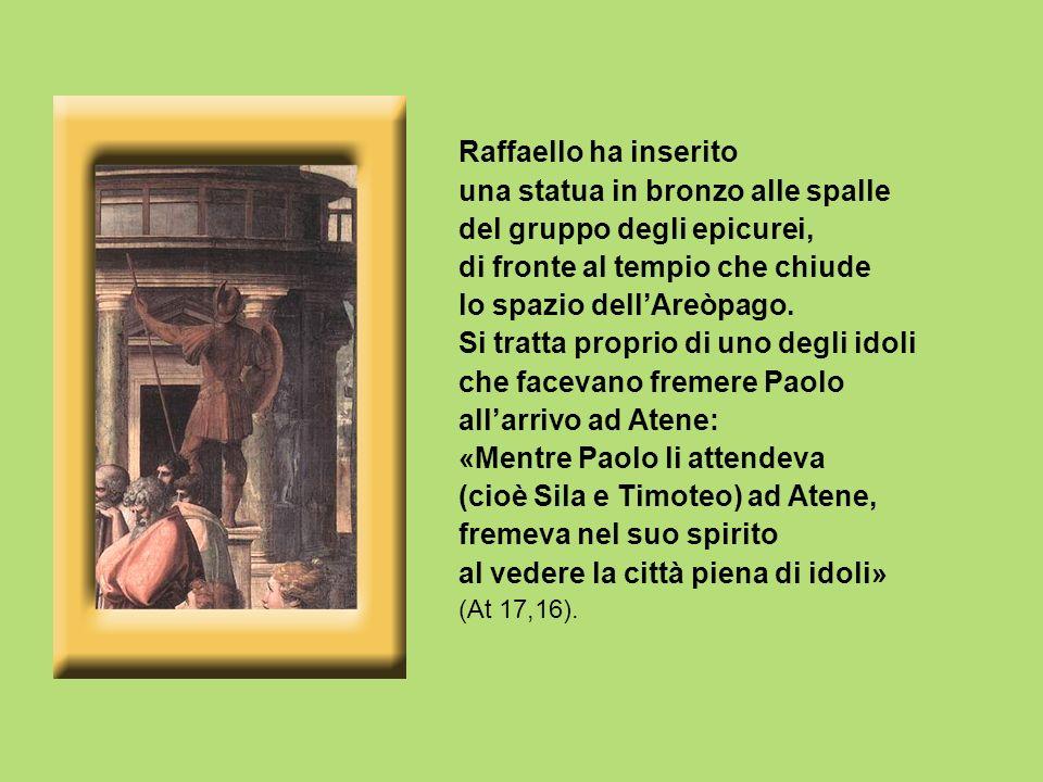 Raffaello ha inserito una statua in bronzo alle spalle del gruppo degli epicurei, di fronte al tempio che chiude lo spazio dellAreòpago. Si tratta pro