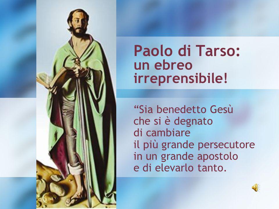 Paolo di Tarso: un ebreo irreprensibile! Sia benedetto Gesù che si è degnato di cambiare il più grande persecutore in un grande apostolo e di elevarlo