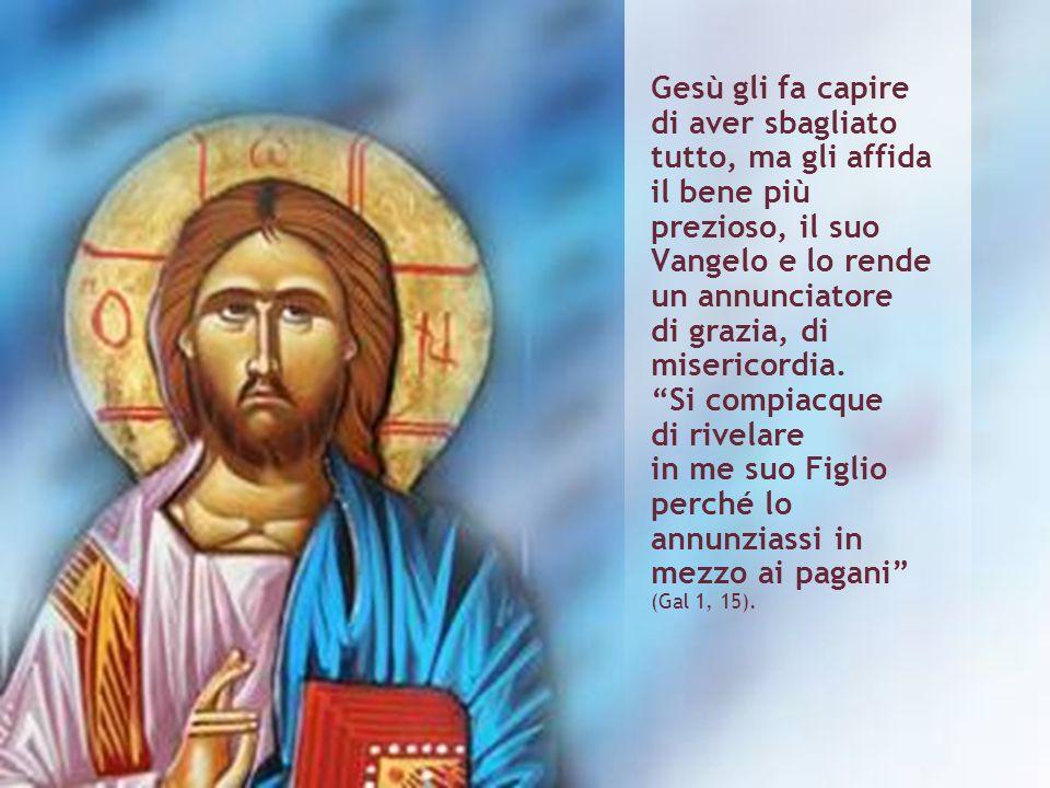 Gesù gli fa capire di aver sbagliato tutto, ma gli affida il bene più prezioso, il suo Vangelo e lo rende un annunciatore di grazia, di misericordia.