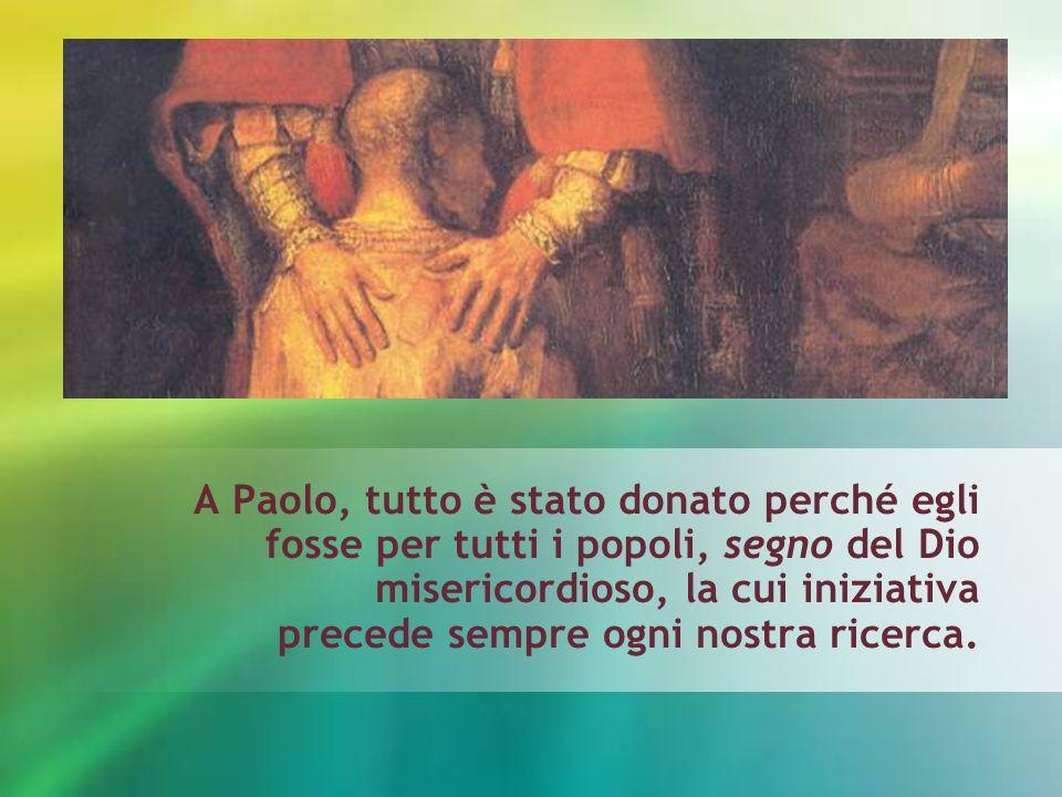 A Paolo, tutto è stato donato perché egli fosse per tutti i popoli, segno del Dio misericordioso, la cui iniziativa precede sempre ogni nostra ricerca