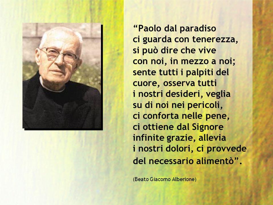 Paolo dal paradiso ci guarda con tenerezza, si può dire che vive con noi, in mezzo a noi; sente tutti i palpiti del cuore, osserva tutti i nostri desi