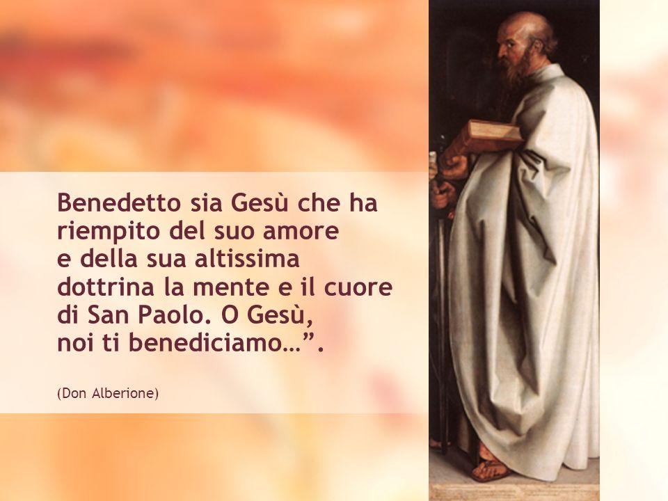 Benedetto sia Gesù che ha riempito del suo amore e della sua altissima dottrina la mente e il cuore di San Paolo. O Gesù, noi ti benediciamo…. (Don Al