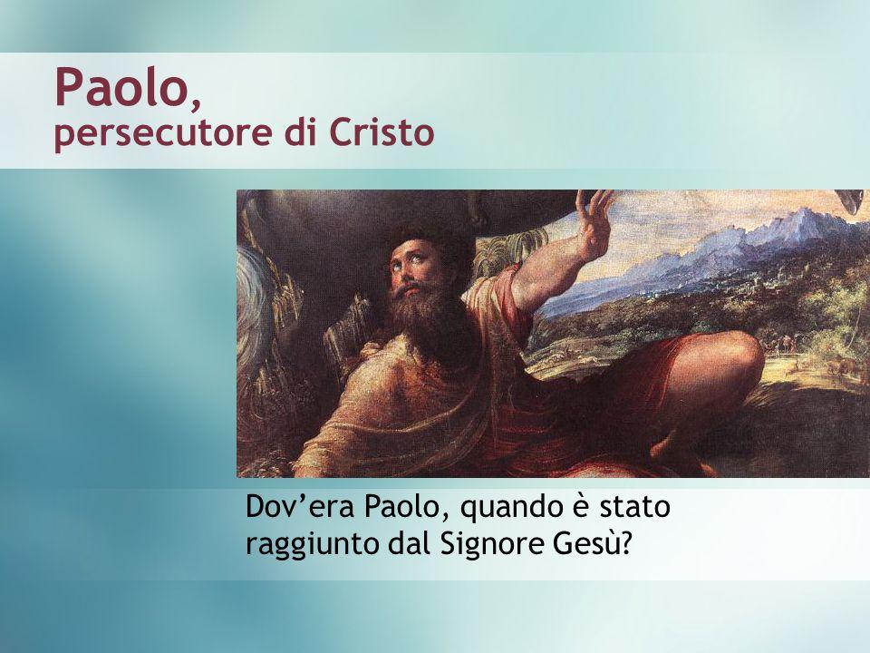 Paolo, persecutore di Cristo Dovera Paolo, quando è stato raggiunto dal Signore Gesù?
