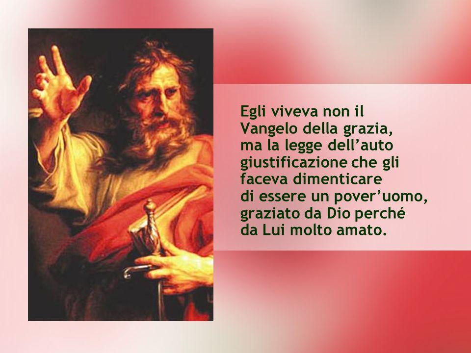 Egli viveva non il Vangelo della grazia, ma la legge dellauto giustificazione che gli faceva dimenticare di essere un poveruomo, graziato da Dio perch