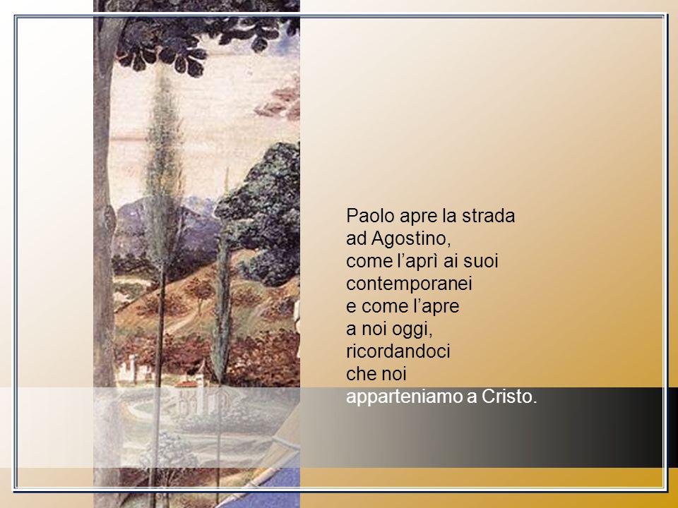 Paolo apre la strada ad Agostino, come laprì ai suoi contemporanei e come lapre a noi oggi, ricordandoci che noi apparteniamo a Cristo.