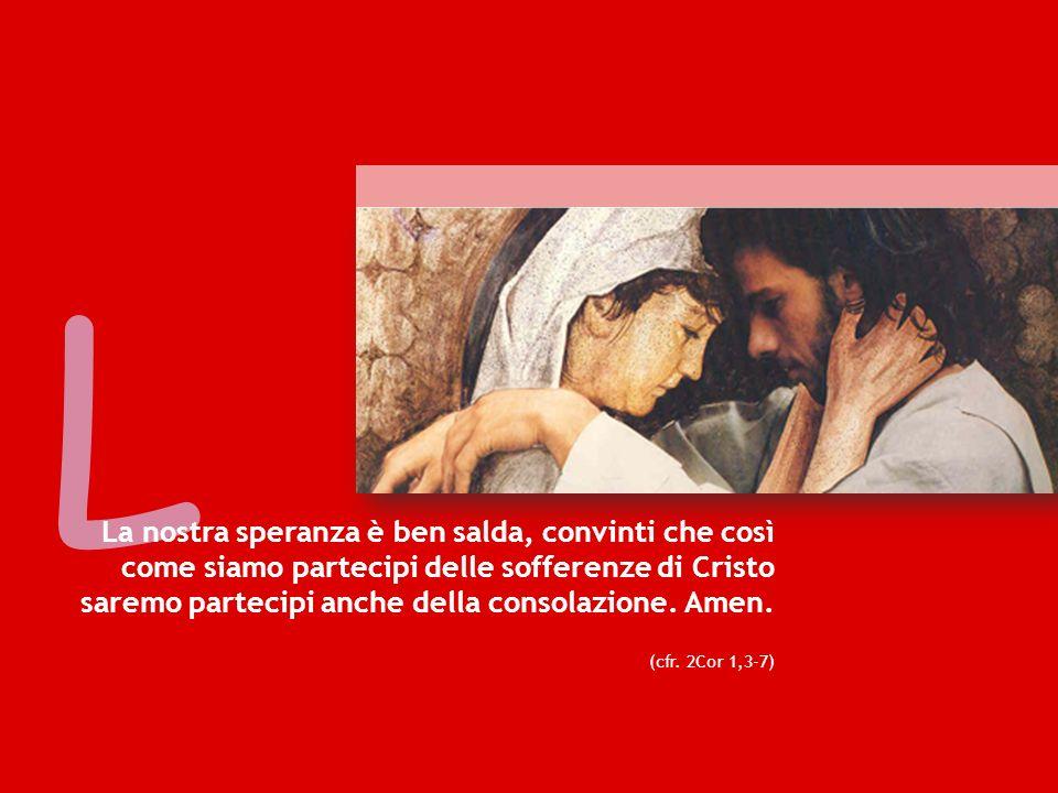 L La nostra speranza è ben salda, convinti che così come siamo partecipi delle sofferenze di Cristo saremo partecipi anche della consolazione.