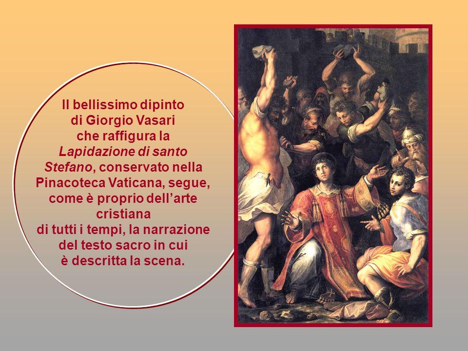 Il bellissimo dipinto di Giorgio Vasari che raffigura la Lapidazione di santo Stefano, conservato nella Pinacoteca Vaticana, segue, come è proprio del
