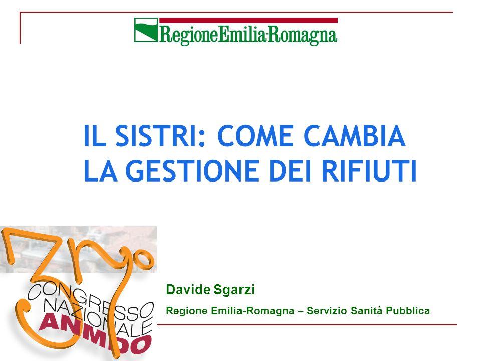IL SISTRI: COME CAMBIA LA GESTIONE DEI RIFIUTI Davide Sgarzi Regione Emilia-Romagna – Servizio Sanità Pubblica