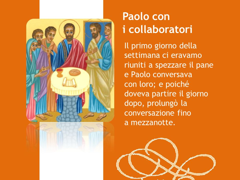 Il primo giorno della settimana ci eravamo riuniti a spezzare il pane e Paolo conversava con loro; e poiché doveva partire il giorno dopo, prolungò la conversazione fino a mezzanotte.