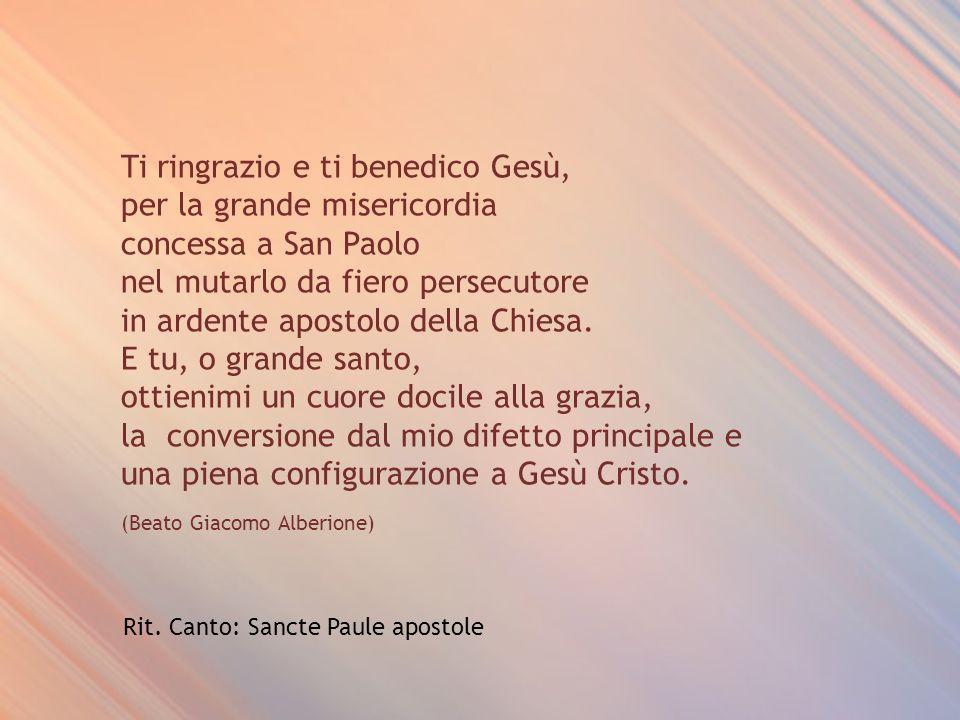 Ti ringrazio e ti benedico Gesù, per la grande misericordia concessa a San Paolo nel mutarlo da fiero persecutore in ardente apostolo della Chiesa.