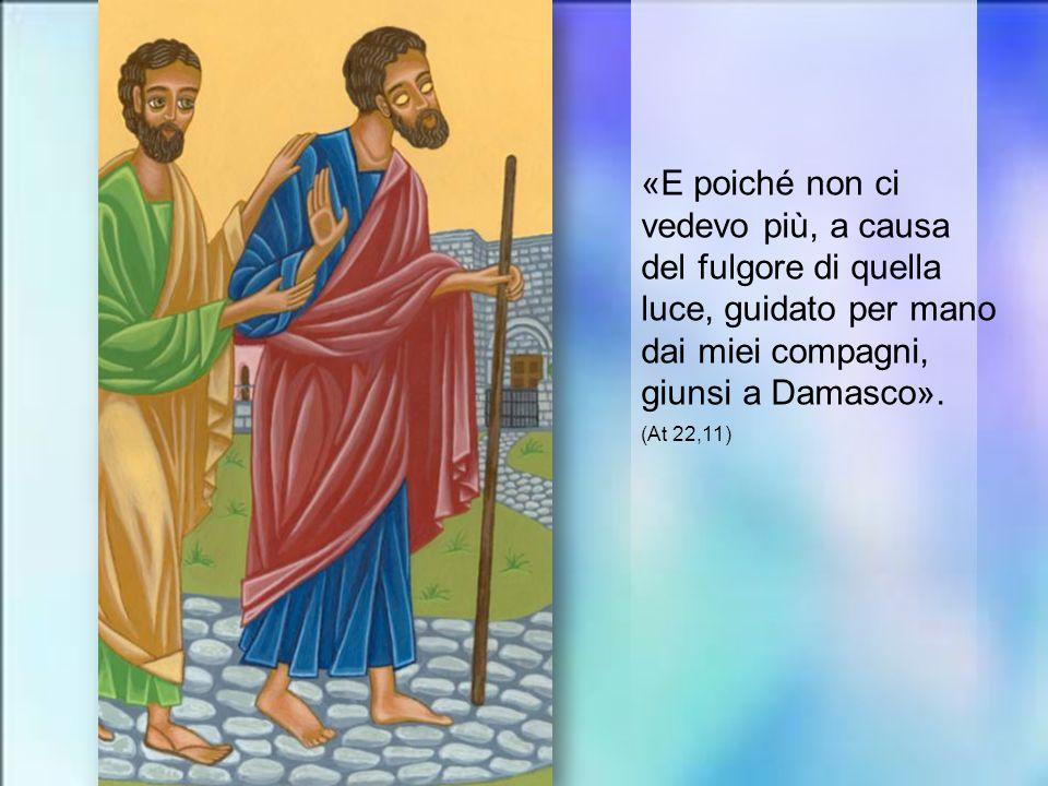 «E poiché non ci vedevo più, a causa del fulgore di quella luce, guidato per mano dai miei compagni, giunsi a Damasco».