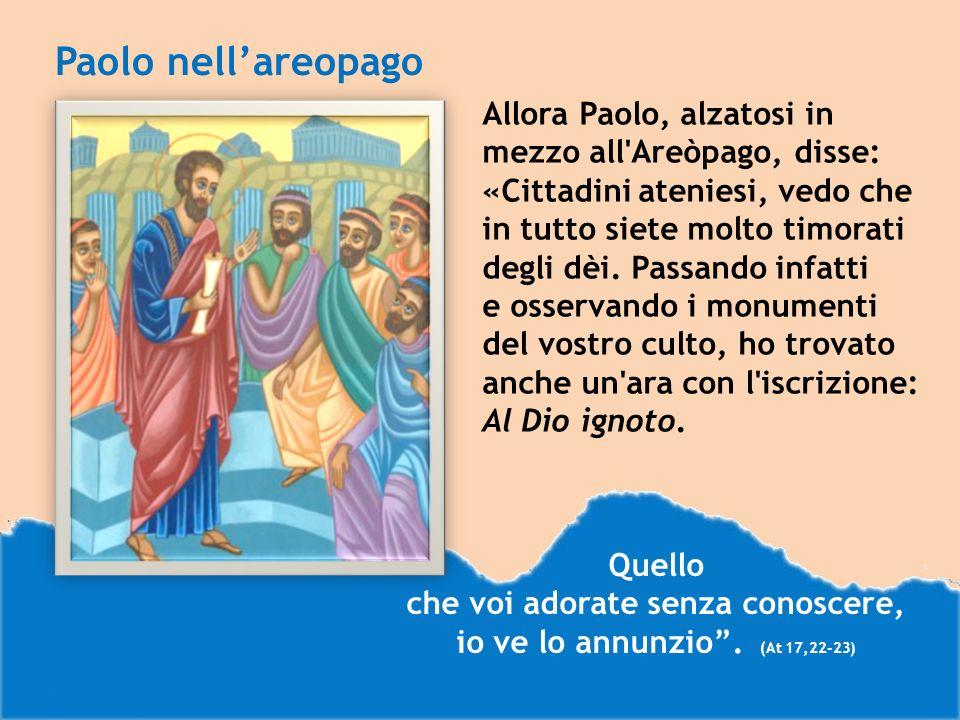 Paolo nellareopago Allora Paolo, alzatosi in mezzo all Areòpago, disse: «Cittadini ateniesi, vedo che in tutto siete molto timorati degli dèi.