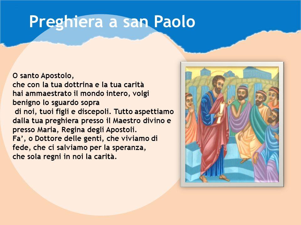 O santo Apostolo, che con la tua dottrina e la tua carità hai ammaestrato il mondo intero, volgi benigno lo sguardo sopra di noi, tuoi figli e discepoli.