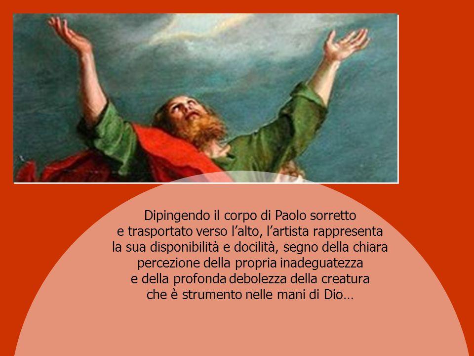 Dipingendo il corpo di Paolo sorretto e trasportato verso lalto, lartista rappresenta la sua disponibilità e docilità, segno della chiara percezione della propria inadeguatezza e della profonda debolezza della creatura che è strumento nelle mani di Dio…