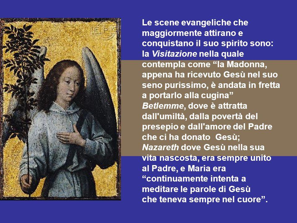 Le scene evangeliche che maggiormente attirano e conquistano il suo spirito sono: la Visitazione nella quale contempla come la Madonna, appena ha rice