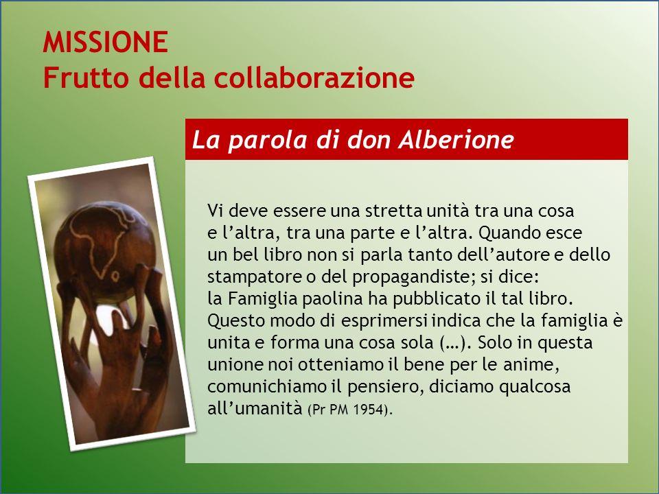La parola di don Alberione MISSIONE Frutto della collaborazione Vi deve essere una stretta unità tra una cosa e laltra, tra una parte e laltra.