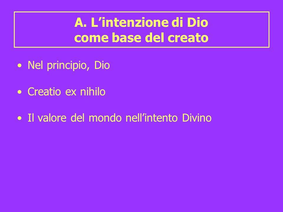 A. Lintenzione di Dio come base del creato Nel principio, Dio Creatio ex nihilo Il valore del mondo nellintento Divino