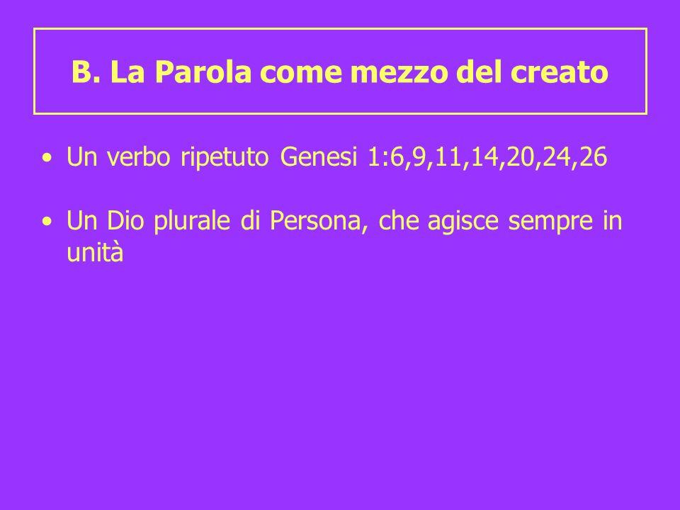 B. La Parola come mezzo del creato Un verbo ripetuto Genesi 1:6,9,11,14,20,24,26 Un Dio plurale di Persona, che agisce sempre in unità