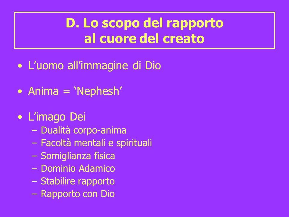 D. Lo scopo del rapporto al cuore del creato Luomo allimmagine di Dio Anima = Nephesh Limago Dei –Dualità corpo-anima –Facoltà mentali e spirituali –S