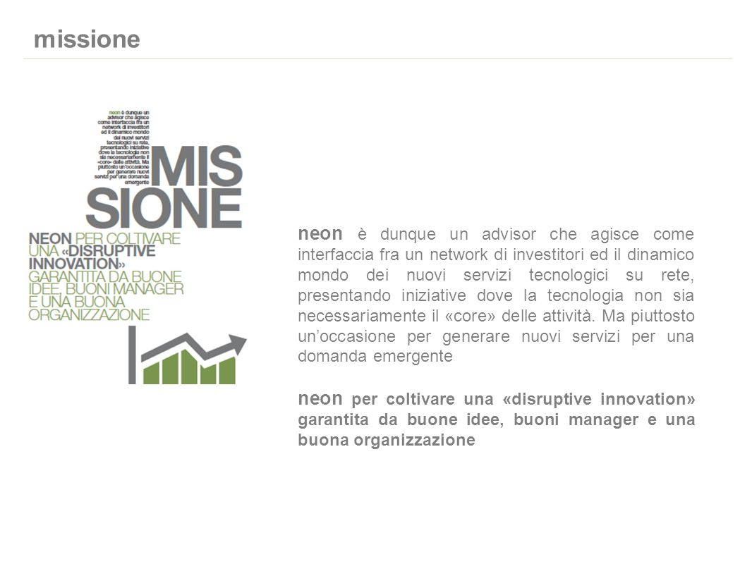 missione neon è dunque un advisor che agisce come interfaccia fra un network di investitori ed il dinamico mondo dei nuovi servizi tecnologici su rete, presentando iniziative dove la tecnologia non sia necessariamente il «core» delle attività.
