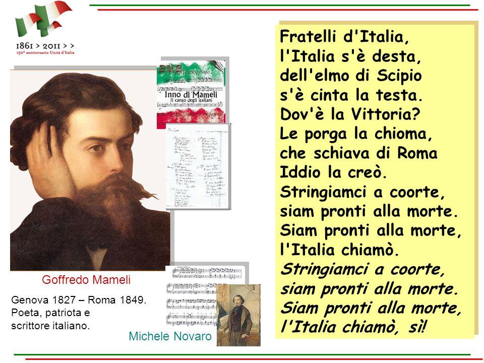 Fratelli d'Italia, l'Italia s'è desta, dell'elmo di Scipio s'è cinta la testa. Dov'è la Vittoria? Le porga la chioma, che schiava di Roma Iddio la cre