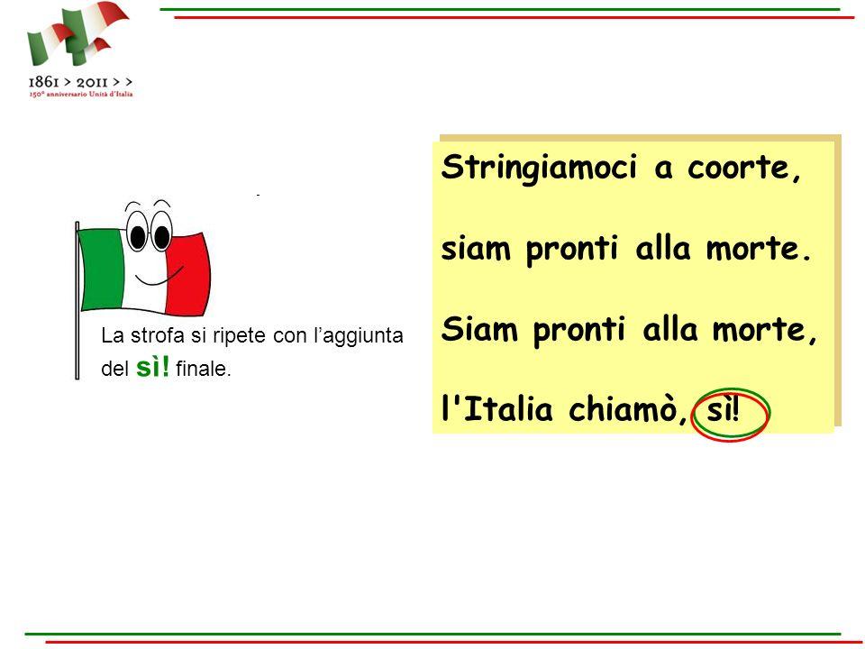 Stringiamoci a coorte, siam pronti alla morte. Siam pronti alla morte, l'Italia chiamò, sì! Stringiamoci a coorte, siam pronti alla morte. Siam pronti