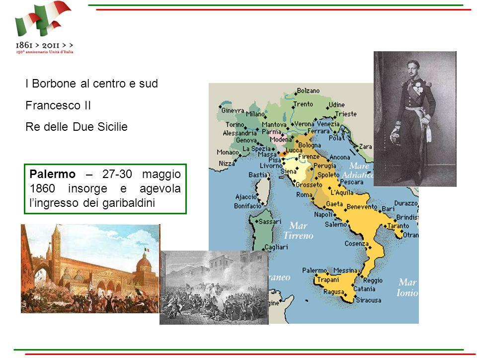 I Borbone al centro e sud Francesco II Re delle Due Sicilie Palermo – 27-30 maggio 1860 insorge e agevola lingresso dei garibaldini