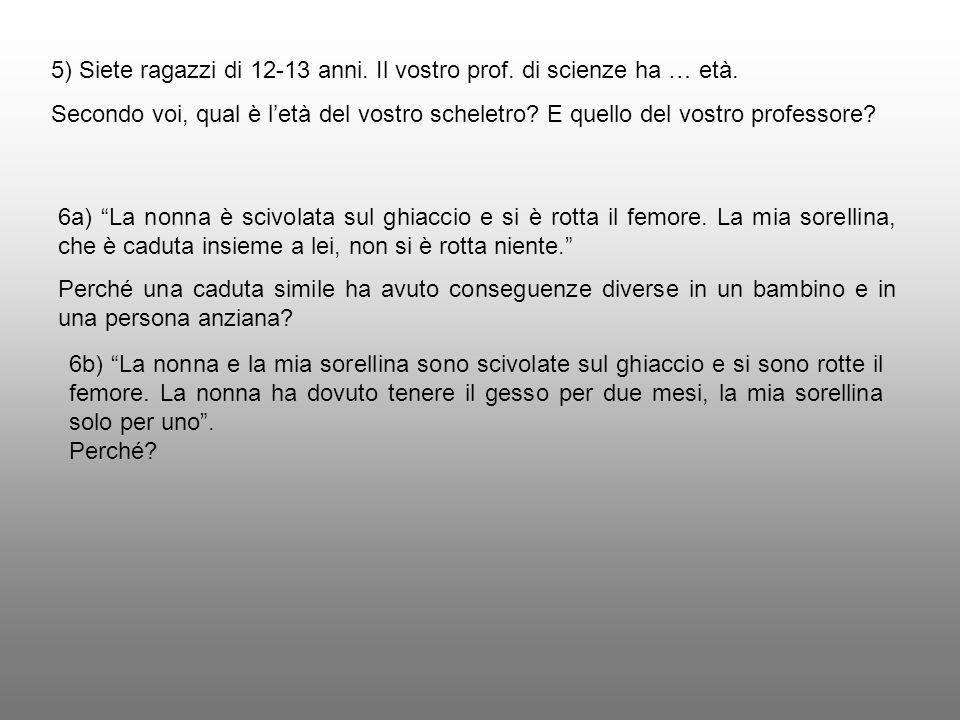 5) Siete ragazzi di 12-13 anni. Il vostro prof. di scienze ha … età. Secondo voi, qual è letà del vostro scheletro? E quello del vostro professore? 6a