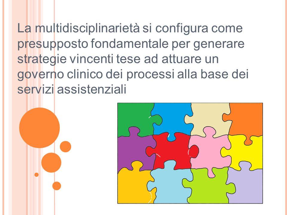 La multidisciplinarietà si configura come presupposto fondamentale per generare strategie vincenti tese ad attuare un governo clinico dei processi alla base dei servizi assistenziali