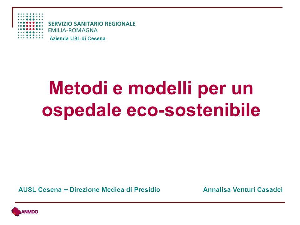 Metodi e modelli per un ospedale eco-sostenibile AUSL Cesena – Direzione Medica di Presidio Annalisa Venturi Casadei Azienda USL di Cesena