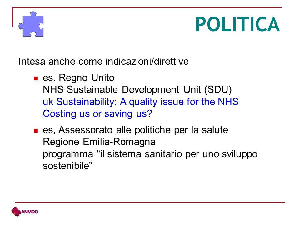 POLITICA Intesa anche come indicazioni/direttive es. Regno Unito NHS Sustainable Development Unit (SDU) uk Sustainability: A quality issue for the NHS