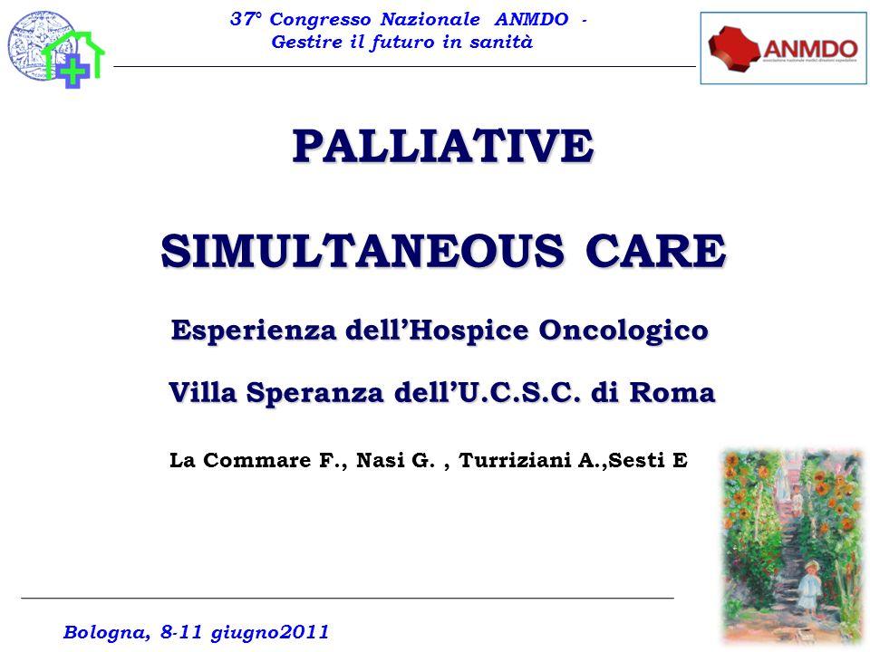 PALLIATIVE SIMULTANEOUS CARE Esperienza dellHospice Oncologico Villa Speranza dellU.C.S.C. di Roma Bologna, 8-11 giugno2011 La Commare F., Nasi G., Tu