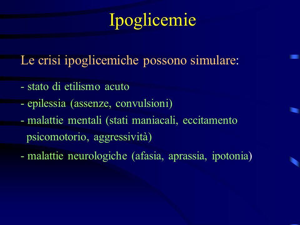 Ipoglicemie Le crisi ipoglicemiche possono simulare: - stato di etilismo acuto - epilessia (assenze, convulsioni) - malattie mentali (stati maniacali,