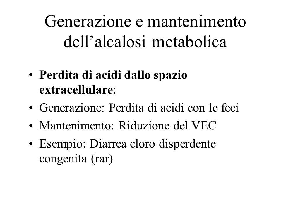 Generazione e mantenimento dellalcalosi metabolica Perdita di acidi dallo spazio extracellulare: Generazione: Perdita di acidi con le feci Manteniment
