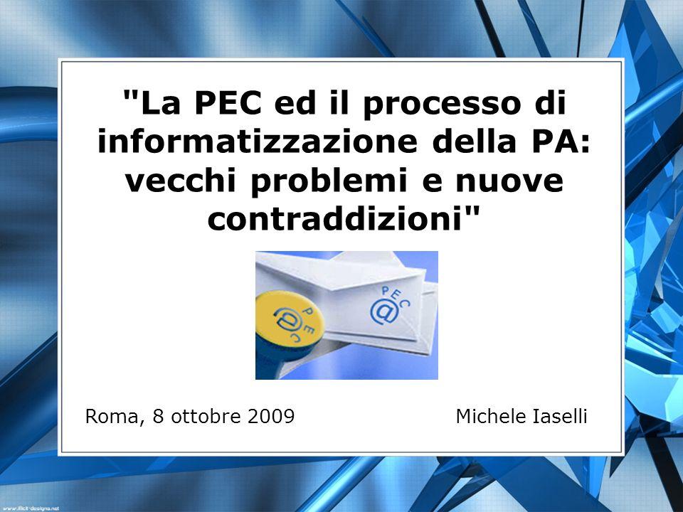La PEC ed il processo di informatizzazione della PA: vecchi problemi e nuove contraddizioni Roma, 8 ottobre 2009 Michele Iaselli