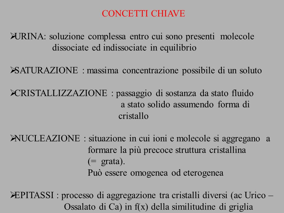 CONCETTI CHIAVE URINA: soluzione complessa entro cui sono presenti molecole dissociate ed indissociate in equilibrio SATURAZIONE : massima concentrazi