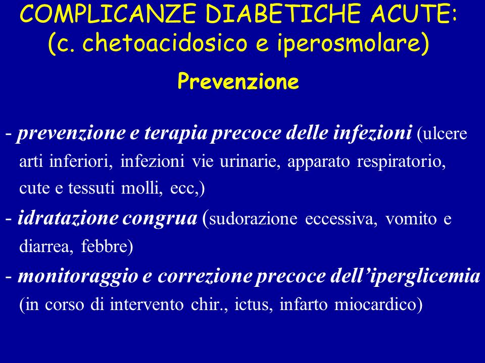 COMPLICANZE DIABETICHE ACUTE: (c. chetoacidosico e iperosmolare) Prevenzione - prevenzione e terapia precoce delle infezioni (ulcere arti inferiori, i