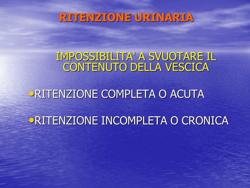 RITENZIONE URINARIA IMPOSSIBILITA' A SVUOTARE IL CONTENUTO DELLA VESCICA RITENZIONE COMPLETA O ACUTA RITENZIONE COMPLETA O ACUTA RITENZIONE INCOMPLETA