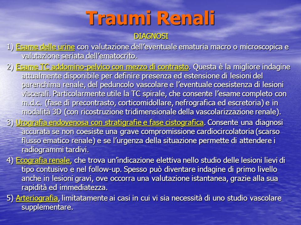 Traumi Renali DIAGNOSI 1) Esame delle urine con valutazione delleventuale ematuria macro o microscopica e valutazione seriata dellematocrito.