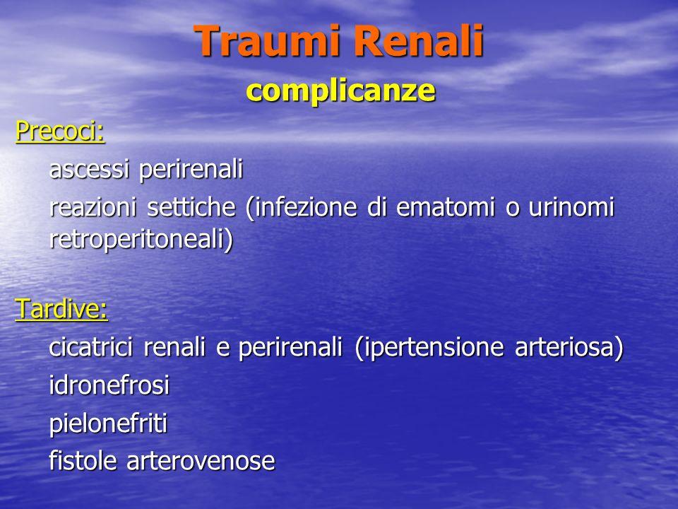 Traumi Renali complicanzePrecoci: ascessi perirenali reazioni settiche (infezione di ematomi o urinomi retroperitoneali) Tardive: cicatrici renali e perirenali (ipertensione arteriosa) idronefrosipielonefriti fistole arterovenose